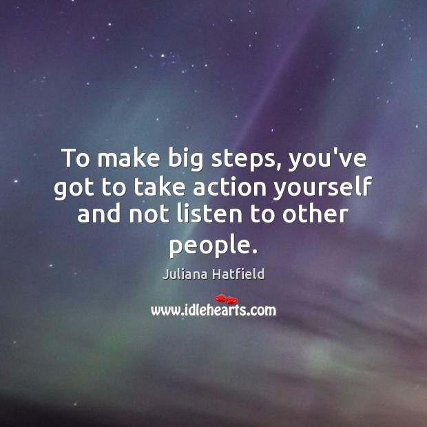 To make big steps, you've got to take action yourself and not listen to other people. Juliana Hatfield Picture Quote