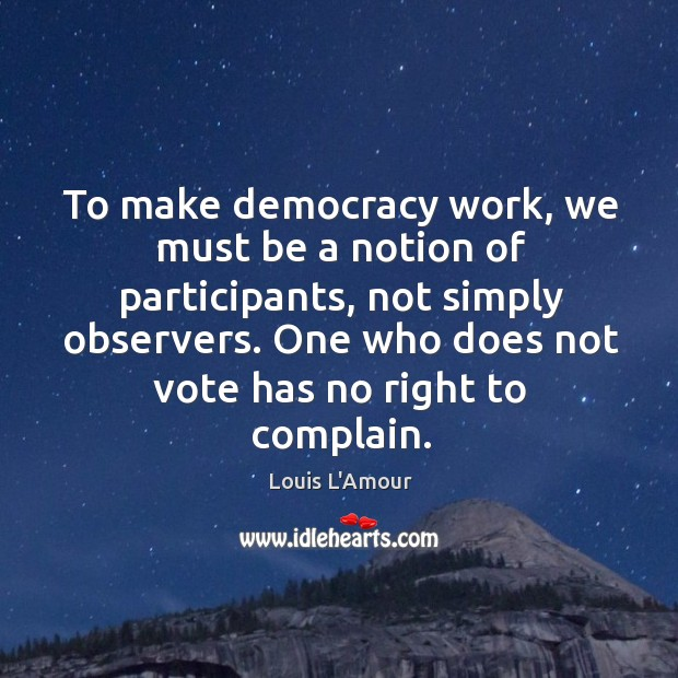 To make democracy work, we must be a notion of participants Louis L'Amour Picture Quote