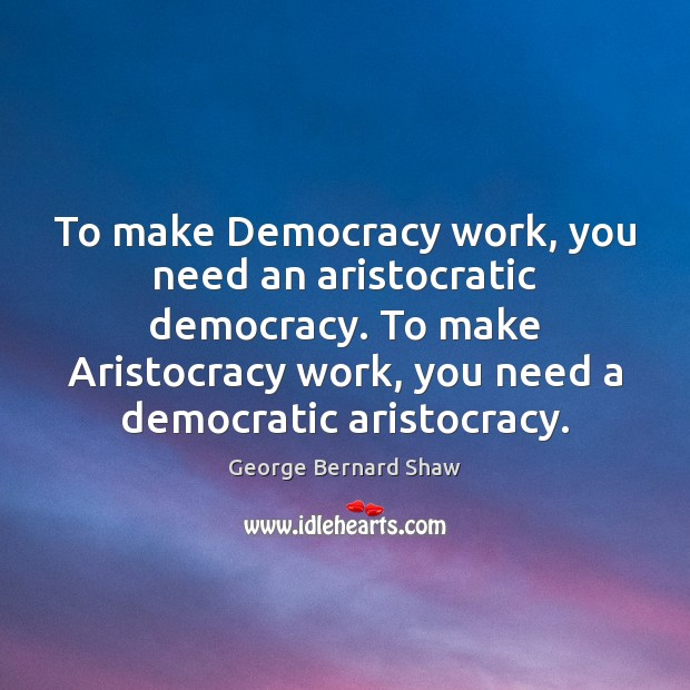 To make Democracy work, you need an aristocratic democracy. To make Aristocracy Image