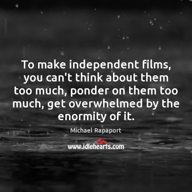 To make independent films, you can't think about them too much, ponder Image