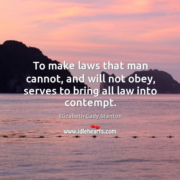 To make laws that man cannot, and will not obey, serves to bring all law into contempt. Image