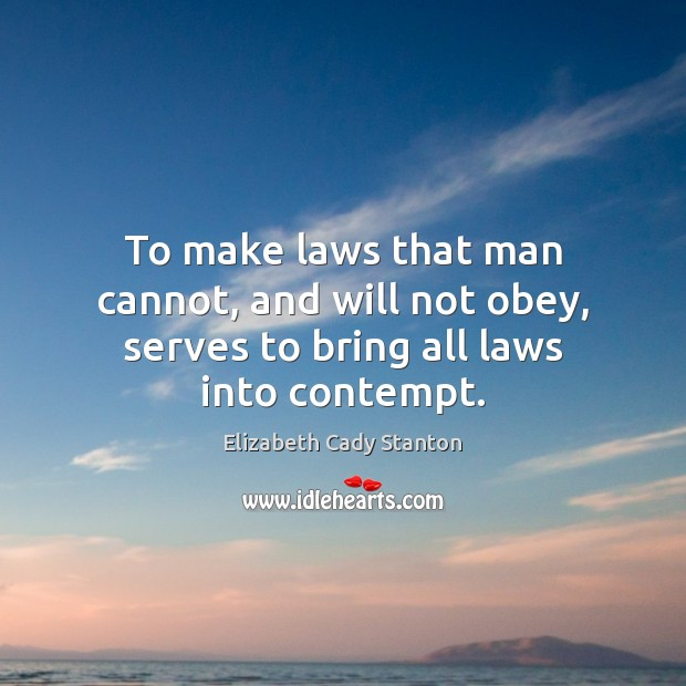 To make laws that man cannot, and will not obey, serves to bring all laws into contempt. Elizabeth Cady Stanton Picture Quote