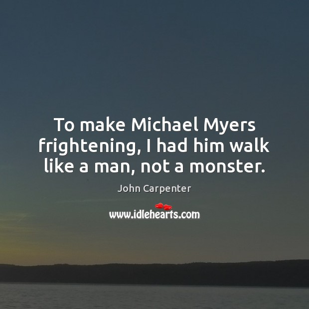 To make Michael Myers frightening, I had him walk like a man, not a monster. Image