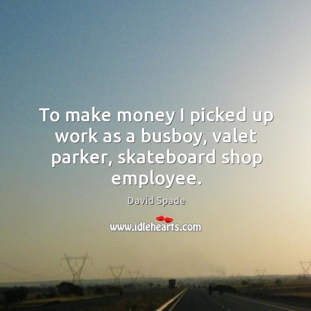 To make money I picked up work as a busboy, valet parker, skateboard shop employee. Image