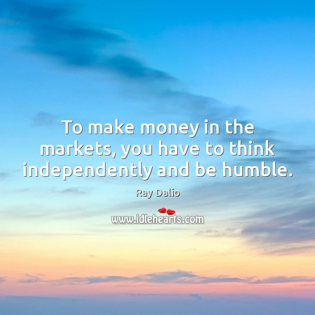 To make money in the markets, you have to think independently and be humble. Ray Dalio Picture Quote