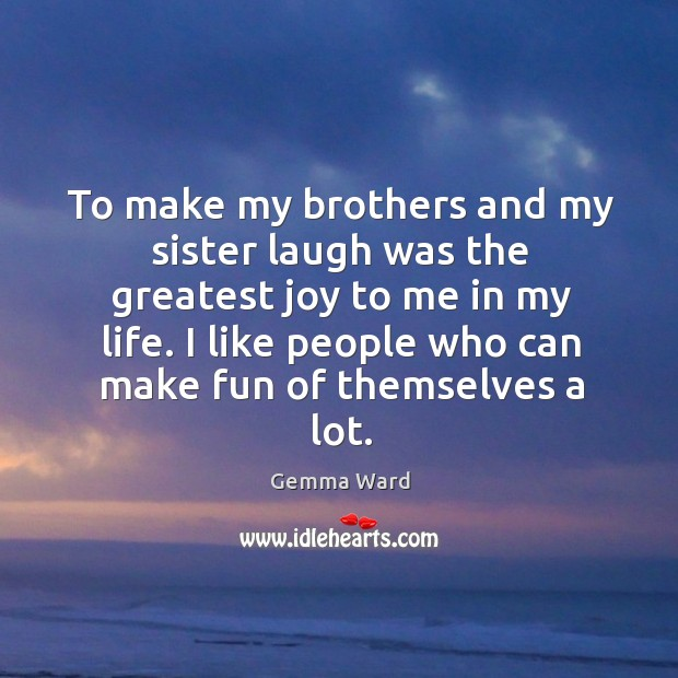 To make my brothers and my sister laugh was the greatest joy to me in my life. Gemma Ward Picture Quote