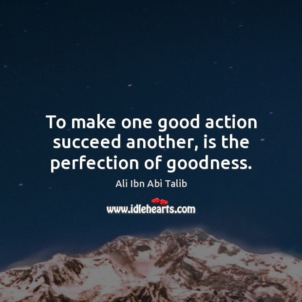Image, To make one good action succeed another, is the perfection of goodness.