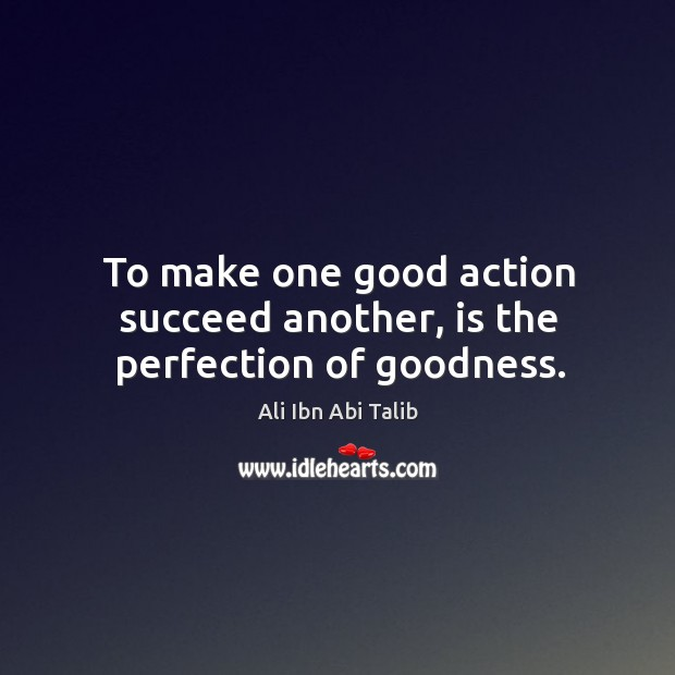 To make one good action succeed another, is the perfection of goodness. Ali Ibn Abi Talib Picture Quote