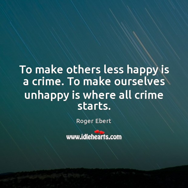 To make others less happy is a crime. To make ourselves unhappy is where all crime starts. Image
