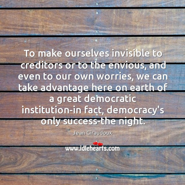 To make ourselves invisible to creditors or to the envious, and even Jean Giraudoux Picture Quote