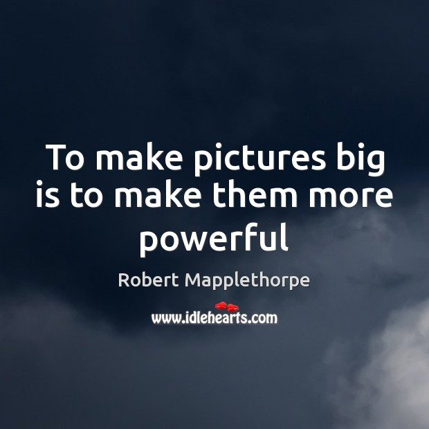 To make pictures big is to make them more powerful Image