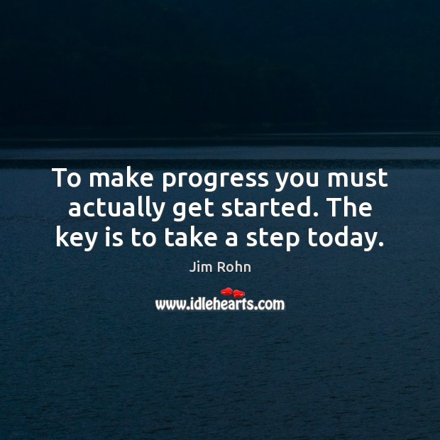 Image, To make progress you must actually get started. The key is to take a step today.
