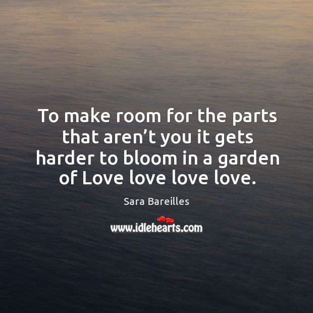 To make room for the parts that aren't you it gets harder to bloom in a garden of love love love love. Sara Bareilles Picture Quote