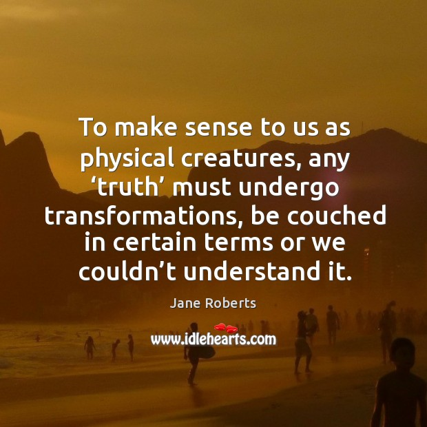 To make sense to us as physical creatures, any 'truth' must undergo transformations Image