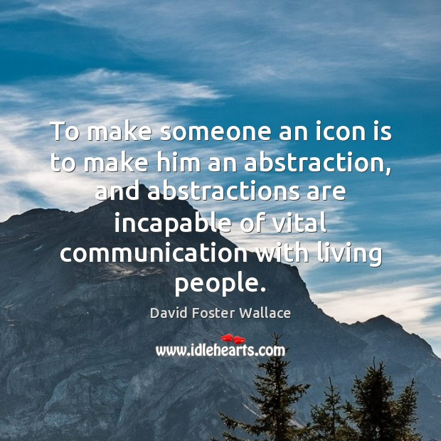 To make someone an icon is to make him an abstraction, and David Foster Wallace Picture Quote