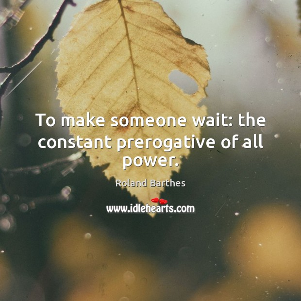 To make someone wait: the constant prerogative of all power. Roland Barthes Picture Quote