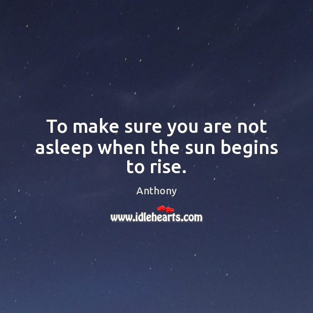 Image, To make sure you are not asleep when the sun begins to rise.