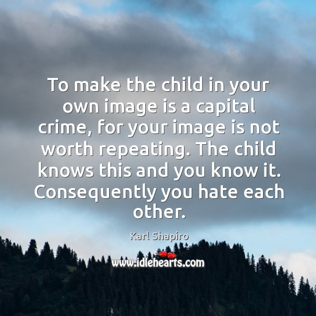 To make the child in your own image is a capital crime, for your image is not worth repeating. Image