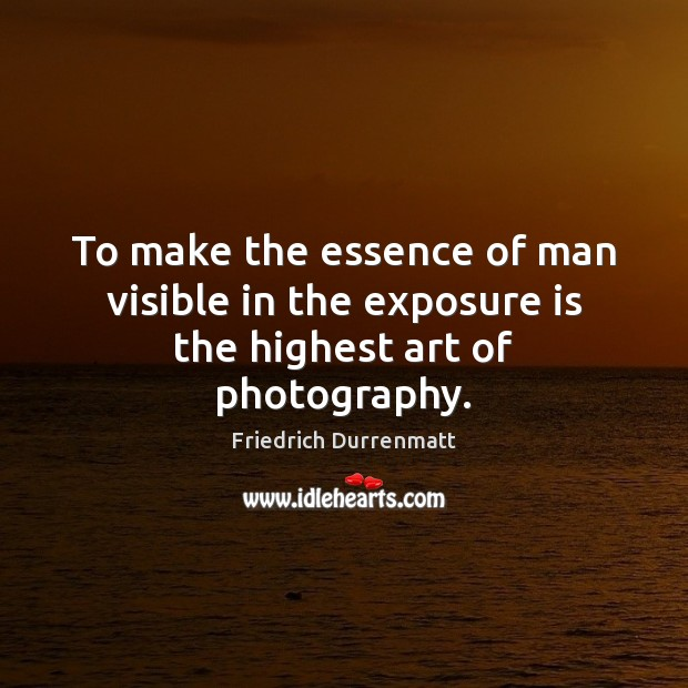 To make the essence of man visible in the exposure is the highest art of photography. Friedrich Durrenmatt Picture Quote