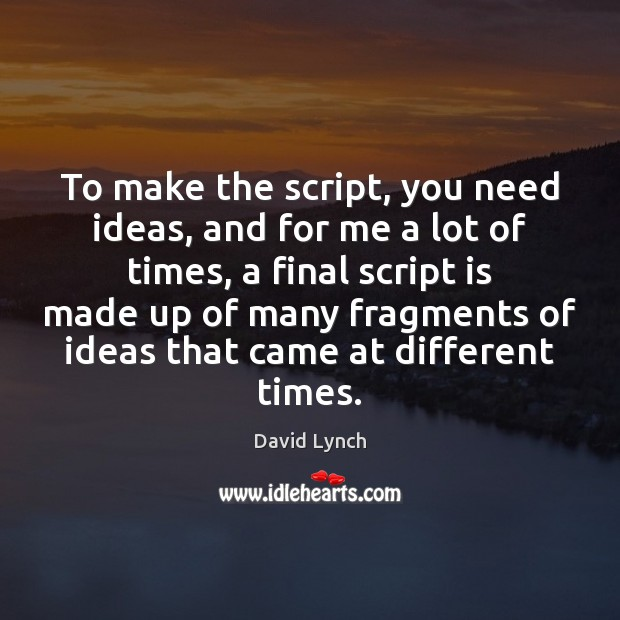 To make the script, you need ideas, and for me a lot David Lynch Picture Quote