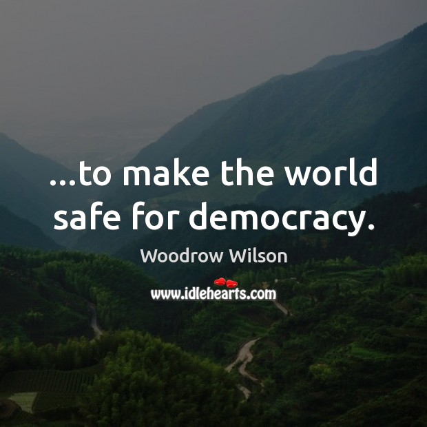 Image, …to make the world safe for democracy.