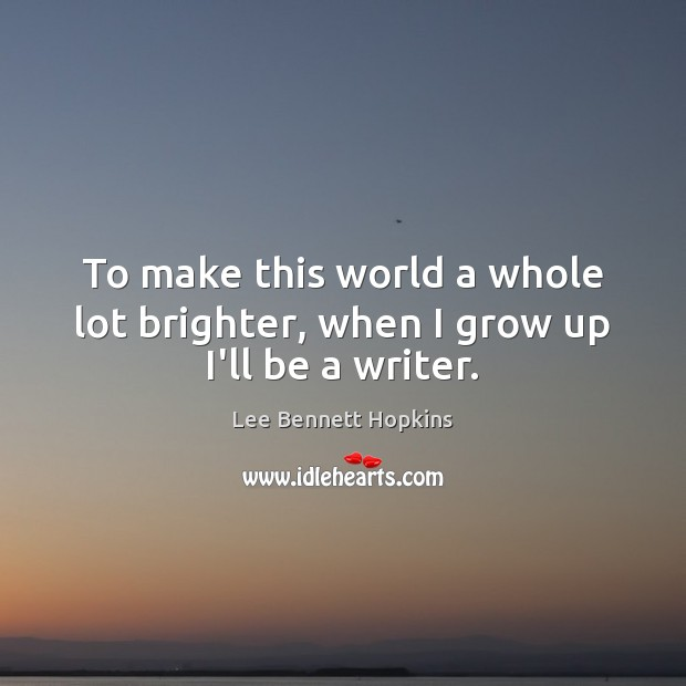 To make this world a whole lot brighter, when I grow up I'll be a writer. Image