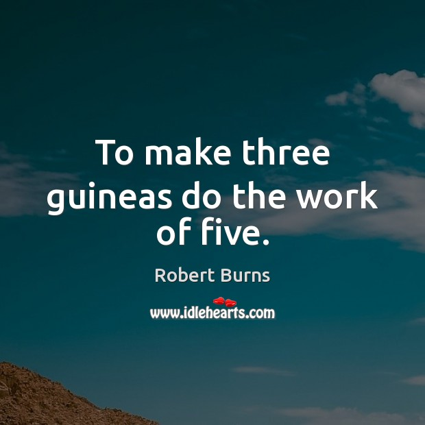 To make three guineas do the work of five. Image