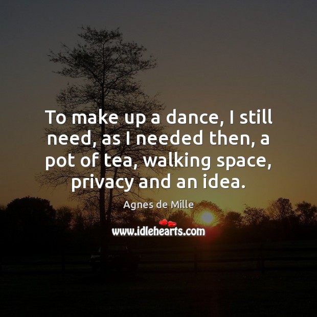Image, To make up a dance, I still need, as I needed then,