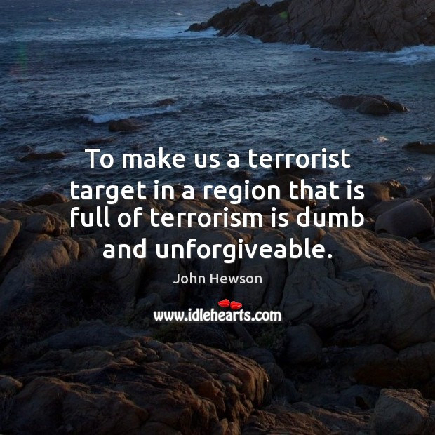 To make us a terrorist target in a region that is full Image