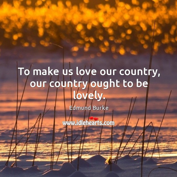 To make us love our country, our country ought to be lovely. Image