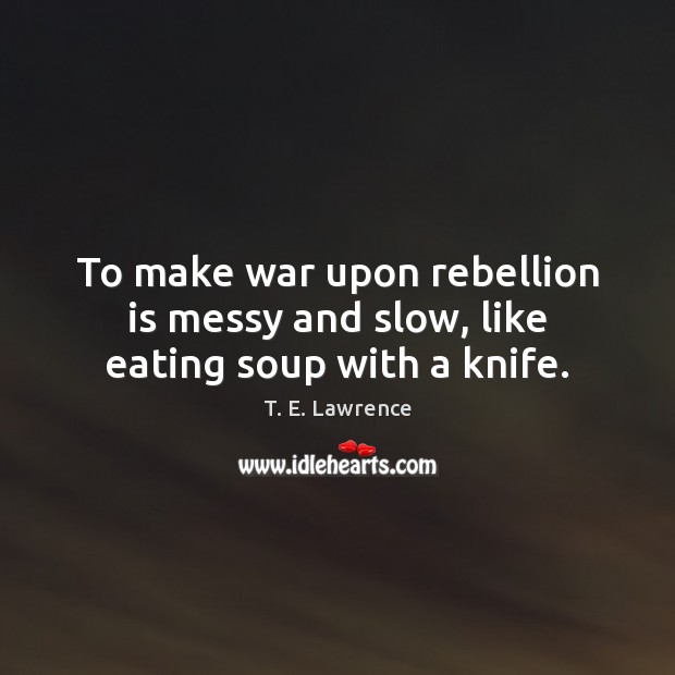 Image, To make war upon rebellion is messy and slow, like eating soup with a knife.