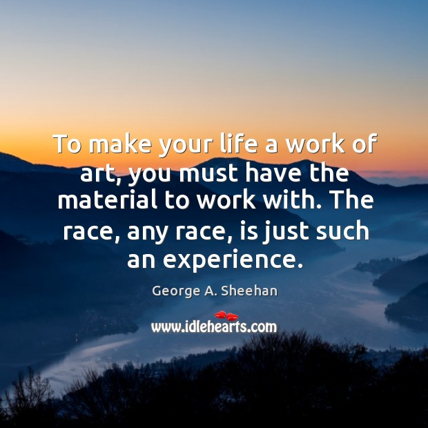 To make your life a work of art, you must have the George A. Sheehan Picture Quote
