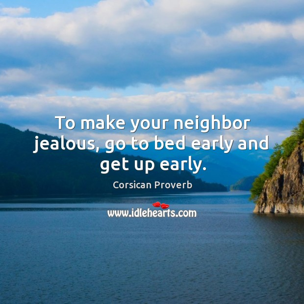 To make your neighbor jealous, go to bed early and get up early. Corsican Proverbs Image