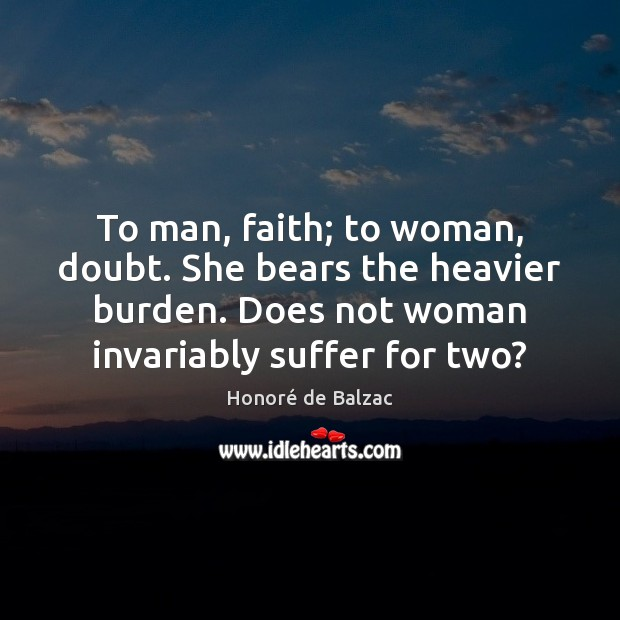 Image, To man, faith; to woman, doubt. She bears the heavier burden. Does