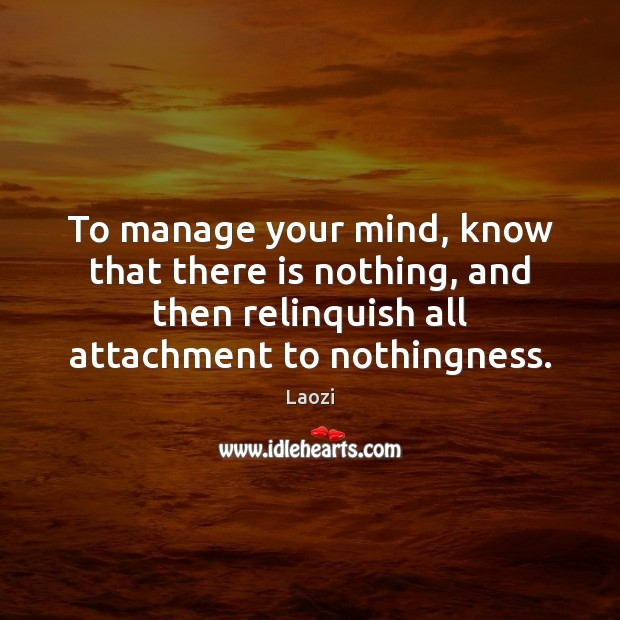 To manage your mind, know that there is nothing, and then relinquish Image