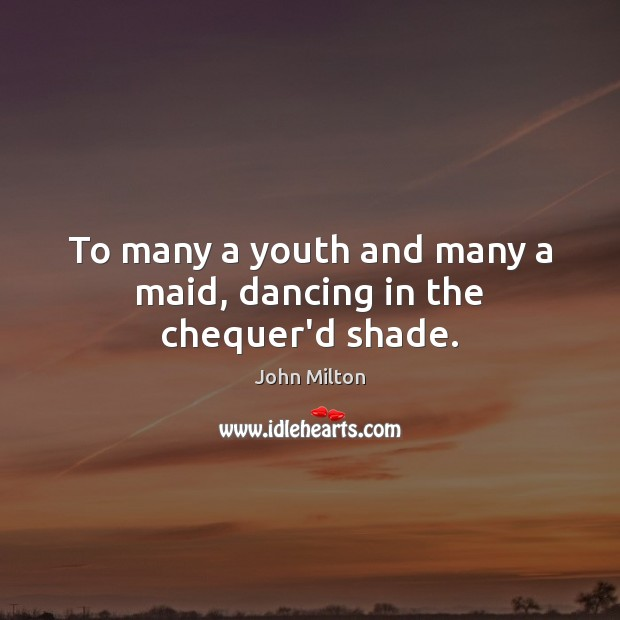 To many a youth and many a maid, dancing in the chequer'd shade. John Milton Picture Quote