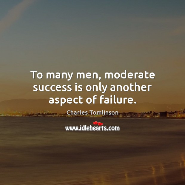 To many men, moderate success is only another aspect of failure. Image