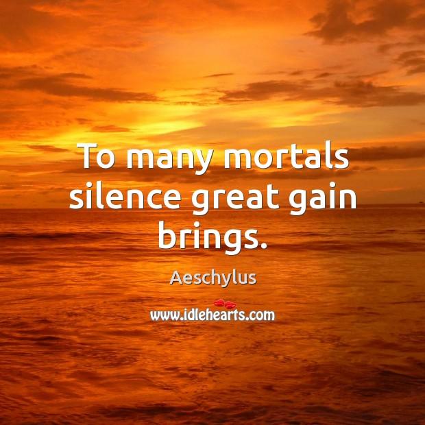 To many mortals silence great gain brings. Image