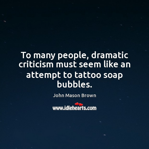 To many people, dramatic criticism must seem like an attempt to tattoo soap bubbles. John Mason Brown Picture Quote
