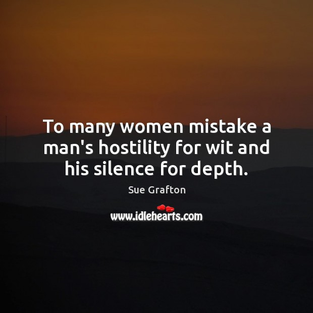 To many women mistake a man's hostility for wit and his silence for depth. Sue Grafton Picture Quote