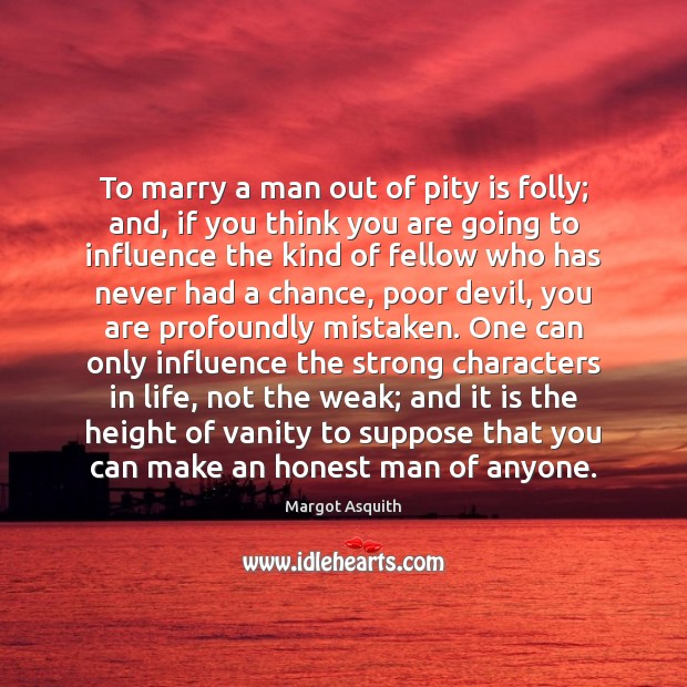 To marry a man out of pity is folly; and, if you Image
