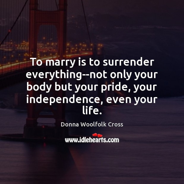 To marry is to surrender everything–not only your body but your pride, Independence Quotes Image