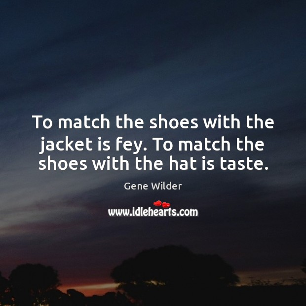 To match the shoes with the jacket is fey. To match the shoes with the hat is taste. Image