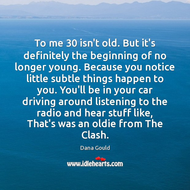 To me 30 isn't old. But it's definitely the beginning of no longer Driving Quotes Image