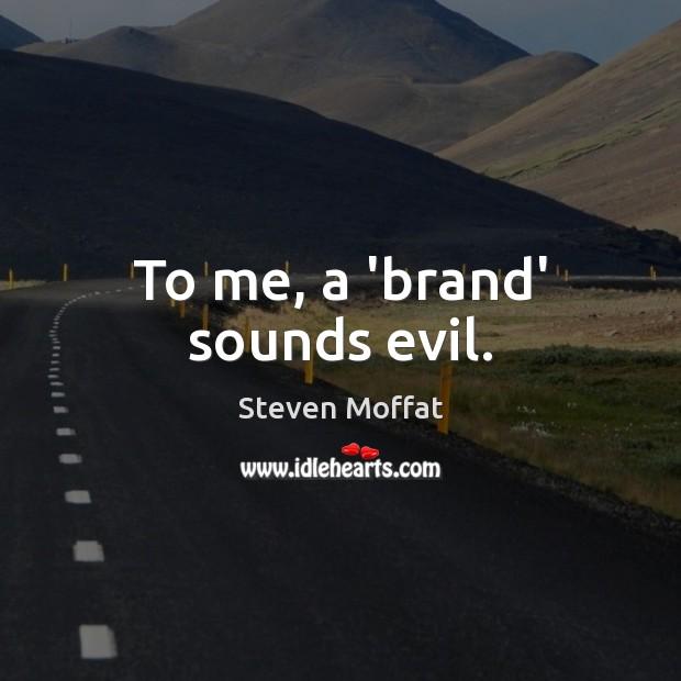 To me, a 'brand' sounds evil. Steven Moffat Picture Quote