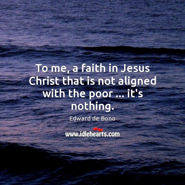 To me, a faith in Jesus Christ that is not aligned with the poor … it's nothing. Image