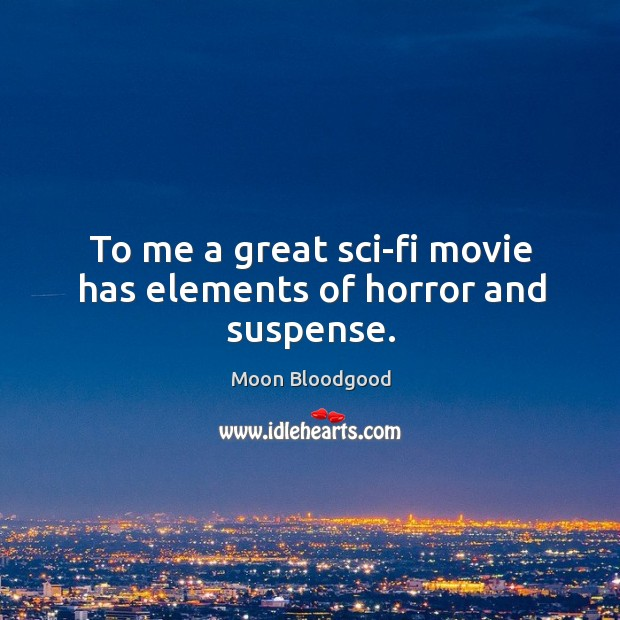 To me a great sci-fi movie has elements of horror and suspense. Image
