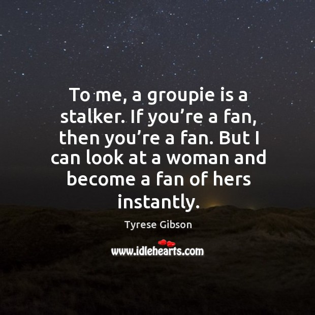 To me, a groupie is a stalker. If you're a fan, then you're a fan. Image