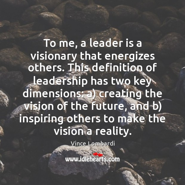 To me, a leader is a visionary that energizes others. This definition Vince Lombardi Picture Quote