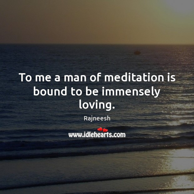 Image, To me a man of meditation is bound to be immensely loving.